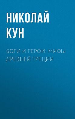 Николай Кун - Боги и герои. Мифы Древней Греции