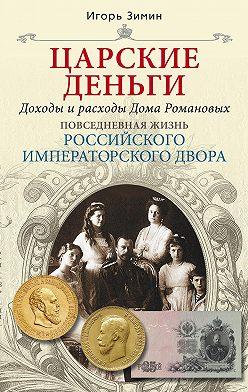 Игорь Зимин - Царские деньги. Доходы и расходы Дома Романовых