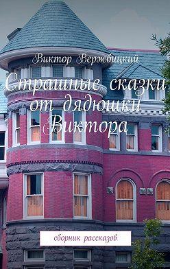 Виктор Вержбицкий - Страшные сказки отдядюшки Виктора. Сборник рассказов