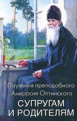 Преподобный Амвросий Оптинский - Поучения преподобного Амвросия Оптинского супругам и родителям