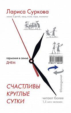 Лариса Суркова - Счастливы круглые сутки. Гармония в семье днем и ночью