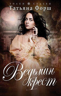 Татьяна Форш - Ведьмин крест