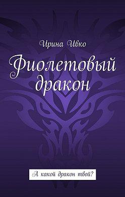 Ирина Ивко - Фиолетовый дракон. А какой дракон твой?