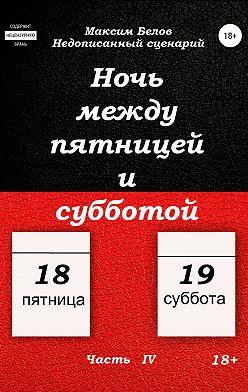 Максим Белов - Ночь между пятницей и субботой. Часть IV