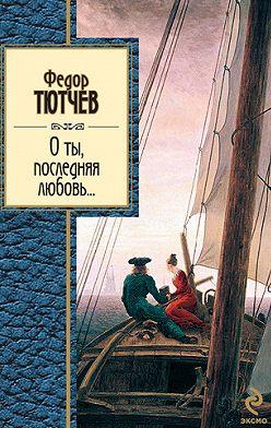 Федор Тютчев - О ты, последняя любовь... (сборник)