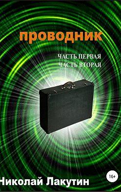 Николай Лакутин - Проводник. Часть первая. Часть вторая