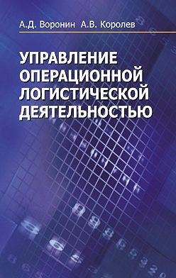 Андрей Королев - Управление операционной логистической деятельностью