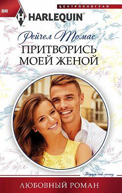 Рейчел Томас - Притворись моей женой