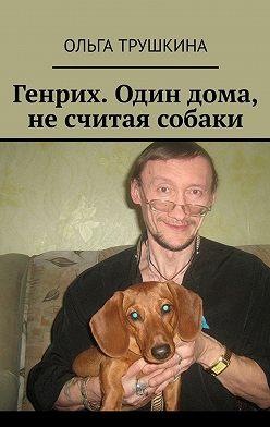 Ольга Трушкина - Генрих. Одиндома, несчитая собаки