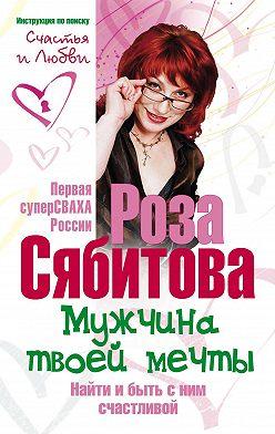 Роза Сябитова - Мужчина твоей мечты. Найти и быть с ним счастливой. Советы первой свахи России