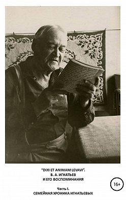 Василий Игнатьев - «DIXI ET ANIMAM LEVAVI». В. А. Игнатьев и его воспоминания. Часть I. Семейная хроника Игнатьевых