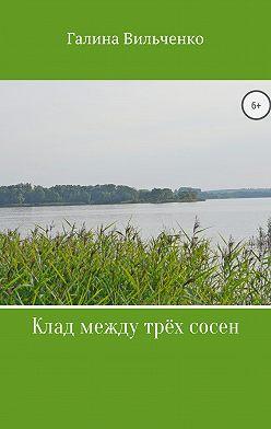 Галина Вильченко - Клад между трёх сосен