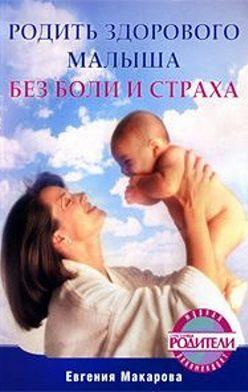 Екатерина Макарова - Родить здорового малыша без боли и страха