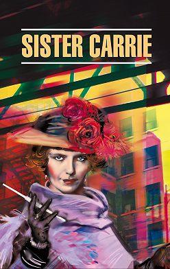 Теодор Драйзер - Sister Carrie / Сестра Кэрри. Книга для чтения на английском языке