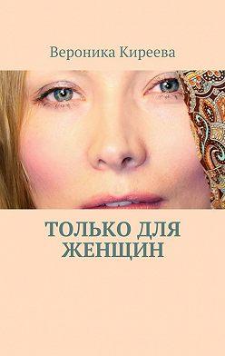 Вероника Киреева - Только для женщин