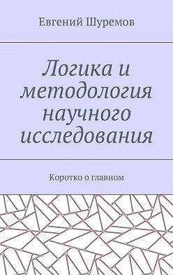 Евгений Шуремов - Логика и методология научного исследования. Коротко о главном