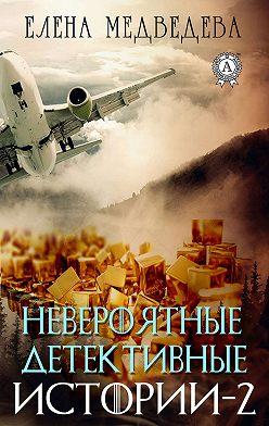 Елена Медведева - Невероятные детективные истории – 2
