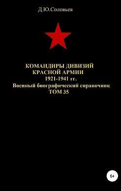 Денис Соловьев - Командиры дивизий Красной Армии 1921-1941 гг. Том 35