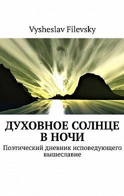 Vysheslav Filevsky - Духовное солнце вночи. Поэтический дневник исповедующего вышеславие
