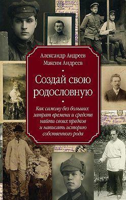 Александр Андреев - Создай свою родословную. Как самому без больших затрат времени и средств найти своих предков и написать историю собственного рода
