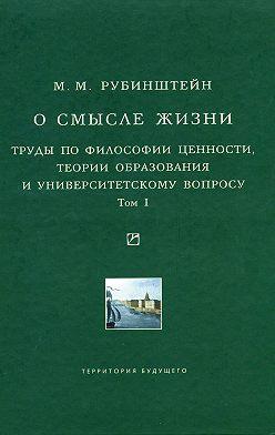 Моисей Рубинштейн - О смысле жизни. Труды по философии ценности, теории образования и университетскому вопросу. Том 1