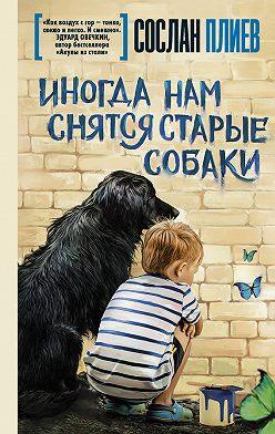 Сослан Плиев - Иногда нам снятся старые собаки (сборник)