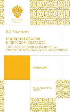 Наталия Андрущенко - Психопатология в детском возрасте. Часть 1. Регуляторные расстройства в младенческом и раннем возрасте