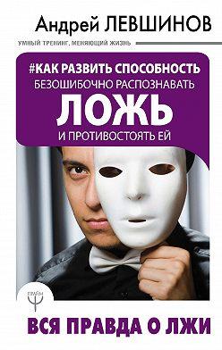 Андрей Левшинов - Как развить способность безошибочно распознавать ложь и противостоять ей. Вся правда о лжи