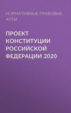 Нормативные правовые акты - Проект Конституции Российской Федерации 2020