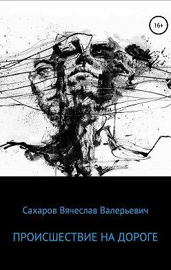 Вячеслав Сахаров - Происшествие на дороге