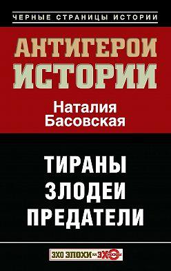Наталия Басовская - Антигерои истории. Злодеи. Тираны. Предатели
