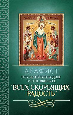 Сборник - Акафист Пресвятой Богородице в честь иконы Ее «Всех скорбящих Радость»