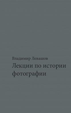Владимир Левашов - Лекции по истории фотографии