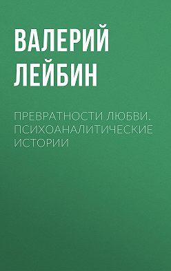 Валерий Лейбин - Превратности любви. Психоаналитические истории