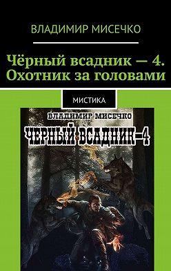 Владимир Мисечко - Чёрный всадник– 4. Охотник заголовами. Мистика
