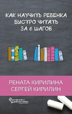 Рената Кирилина - Как научить ребенка быстро читать. За6шагов