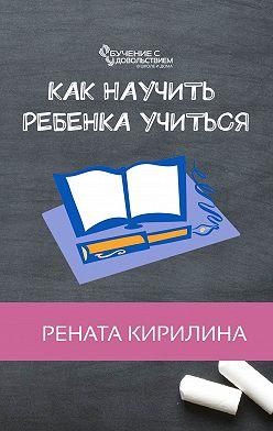 Рената Кирилина - Как научить ребенка учиться