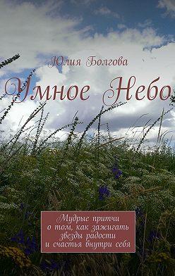 Юлия Болгова - УмноеНебо. Мудрые притчи отом, как зажигать звезды радости исчастья внутрисебя