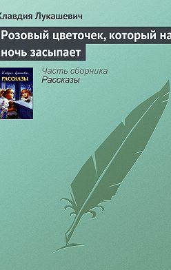 Клавдия Лукашевич - Розовый цветочек, который на ночь засыпает