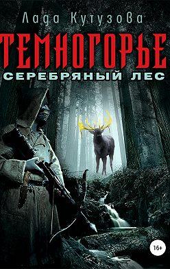 Лада Кутузова - Темногорье. Серебряный лес
