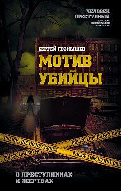Сергей Познышев - Мотив убийцы. О преступниках и жертвах