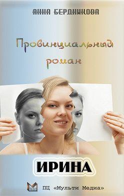 Анна Бердникова - Провинциальный роман. Ирина
