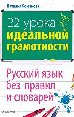 Наталья Романова - 22 урока идеальной грамотности: Русский язык без правил и словарей