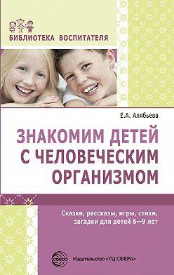 Елена Алябьева - Знакомим детей с человеческим организмом. Сказки, рассказы, игры, стихи, загадки для детей 6–9 лет
