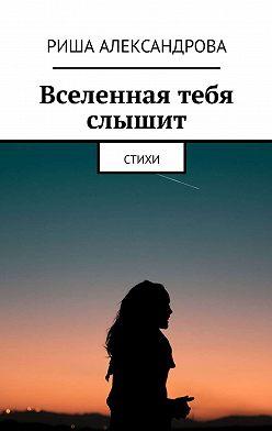 Риша Александрова - Вселенная тебя слышит. Стихи