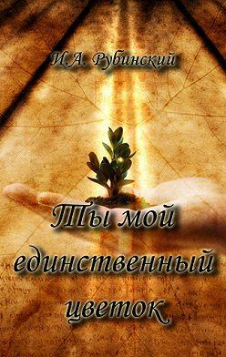 Игорь Рубинский - Ты мой единственный цветок
