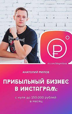 Анатолий Милов - Прибыльный бизнес винстаграм: снулядо150000рублей вмесяц