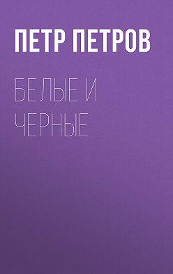Петр Петров - Белые и черные