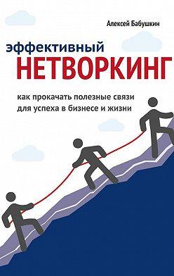 Алексей Бабушкин - Эффективный нетворкинг. Как прокачать полезные связи для успеха вбизнесе ижизни