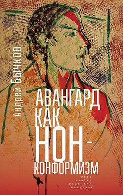 Андрей Бычков - Авангард как нонконформизм. Эссе, статьи, рецензии, интервью